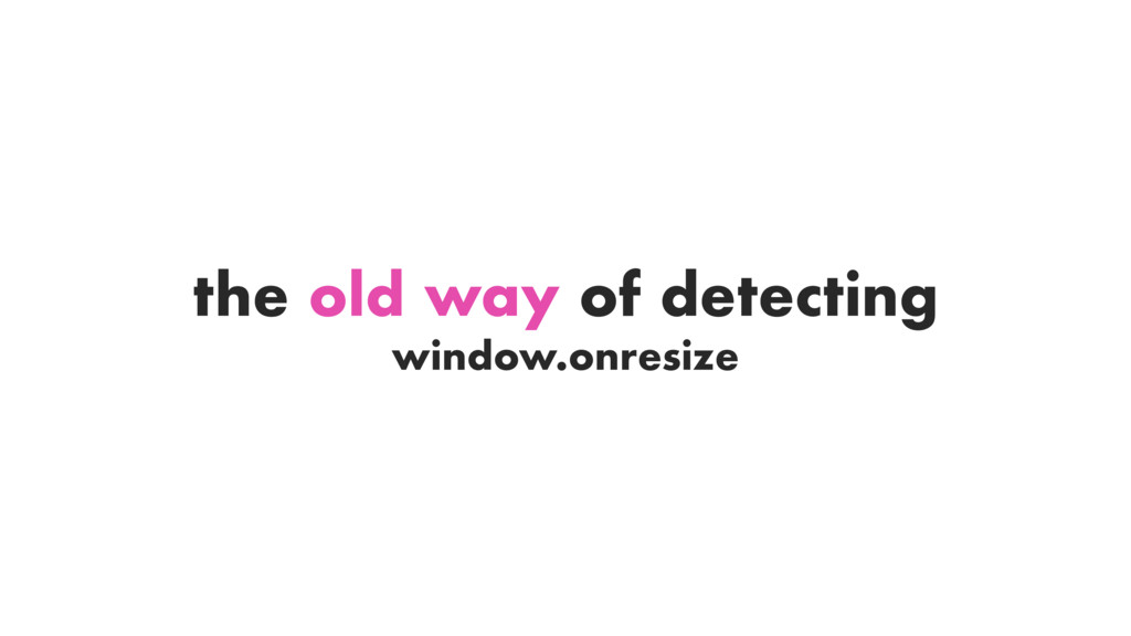 window.onresize the old way of detecting