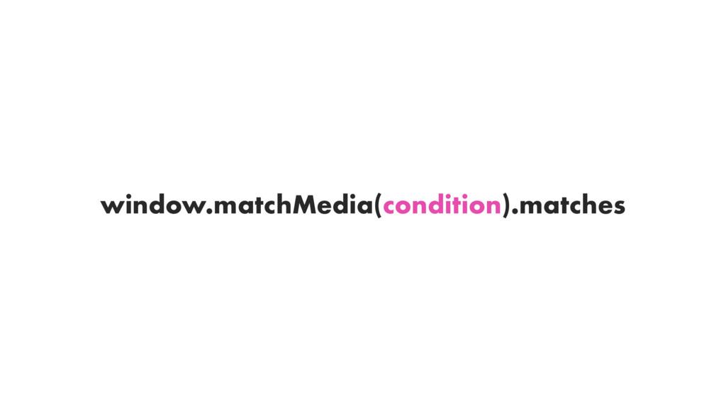 window.matchMedia(condition).matches