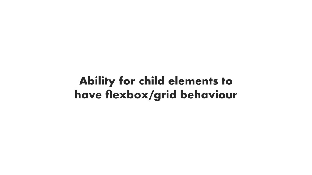 Ability for child elements to have flexbox/grid ...