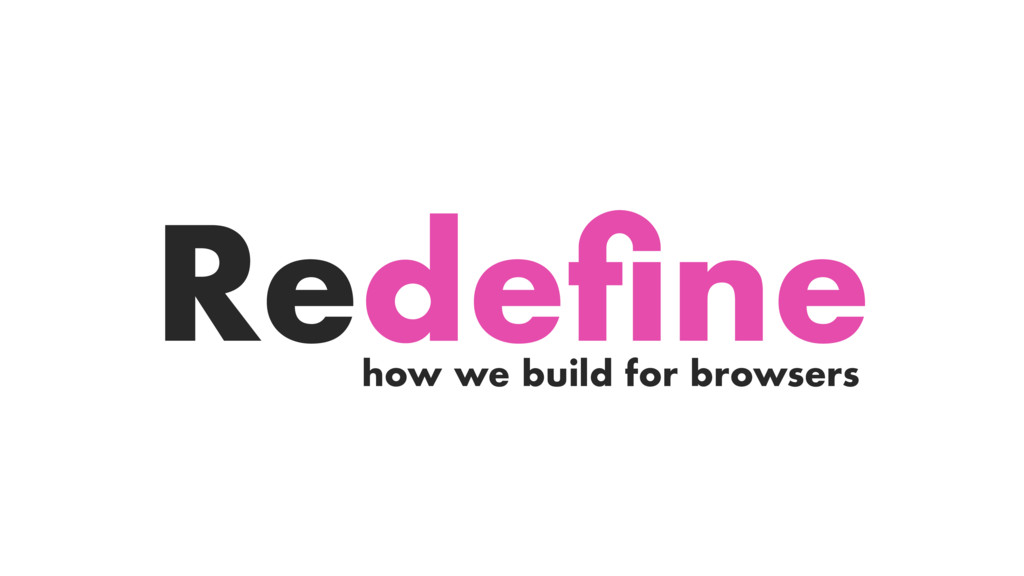 how we build for browsers Redefine