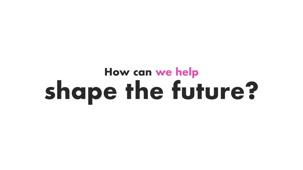 How can we help shape the future?