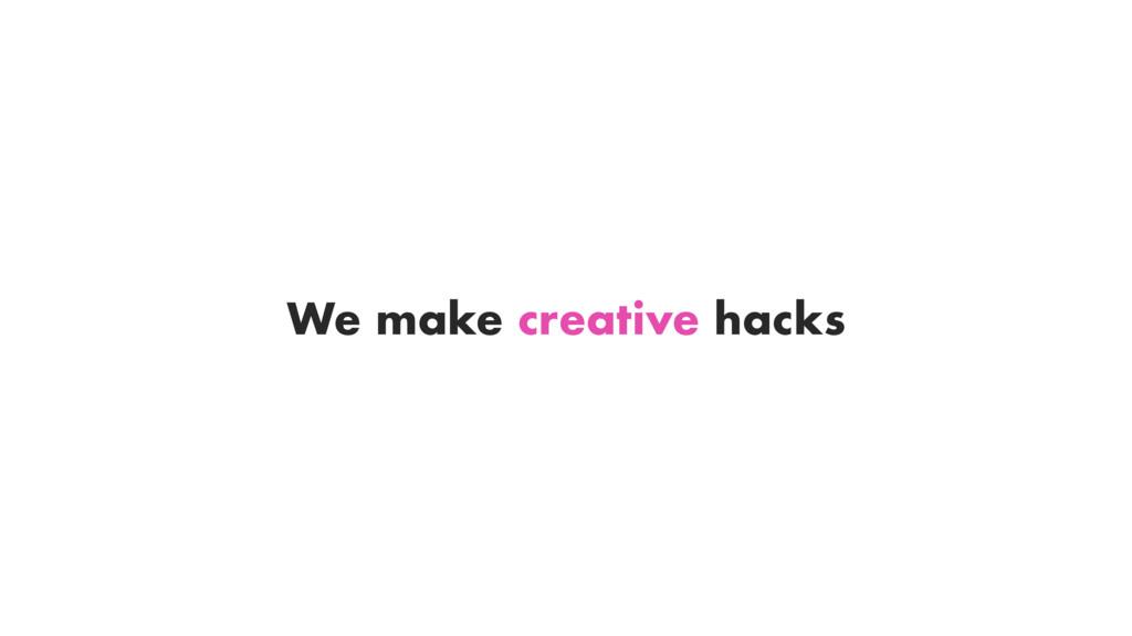 We make creative hacks