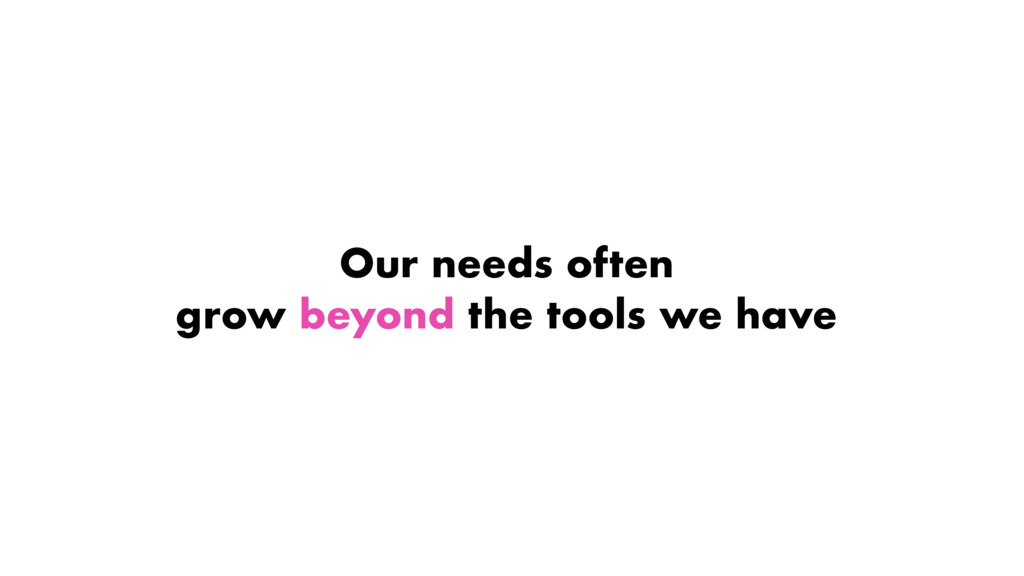Our needs often grow beyond the tools we have
