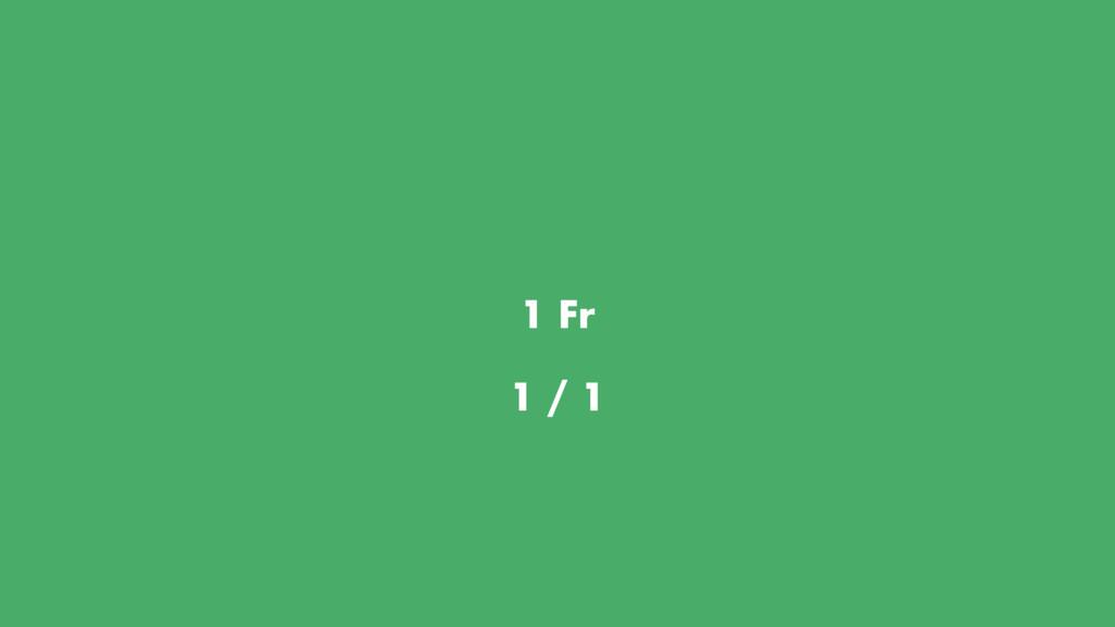 1 Fr 1 / 1