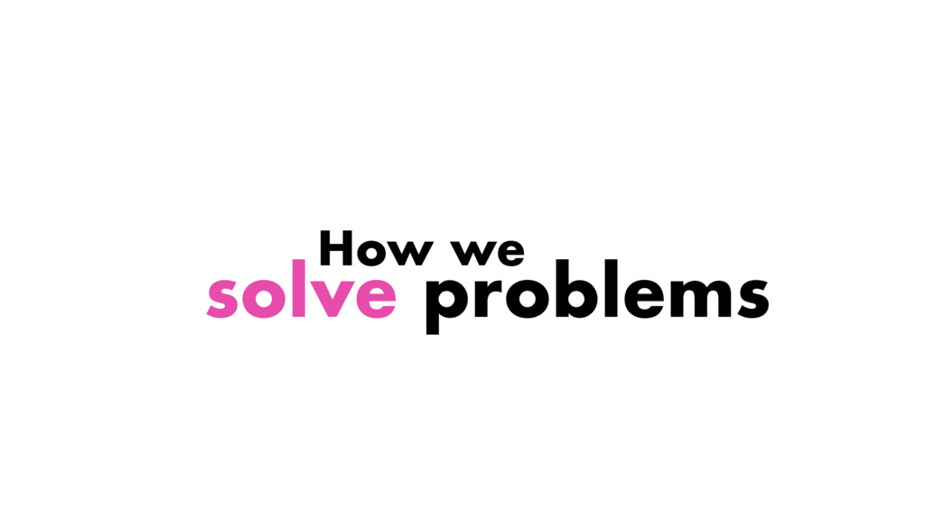 How we solve problems
