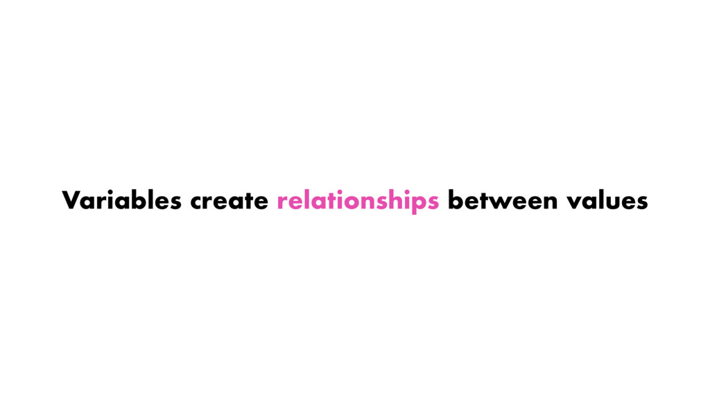Variables create relationships between values