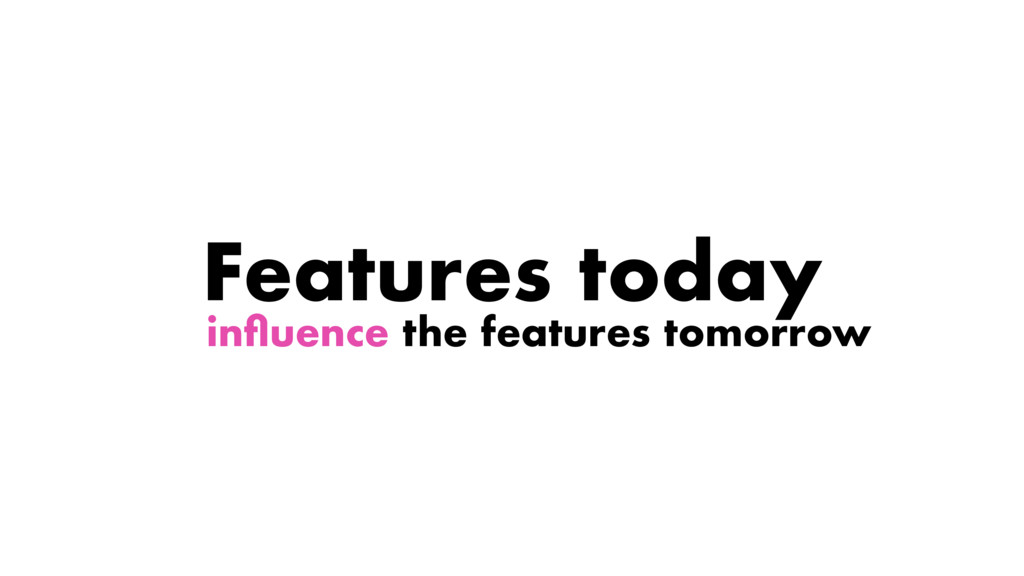 influence the features tomorrow Features today