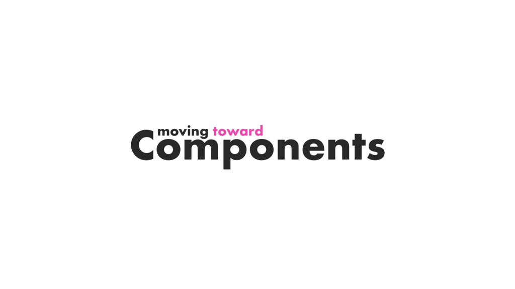 Components moving toward