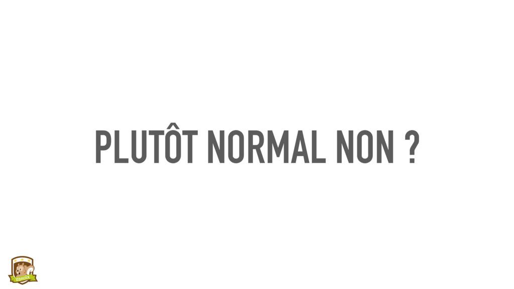 PLUTÔT NORMAL NON ?