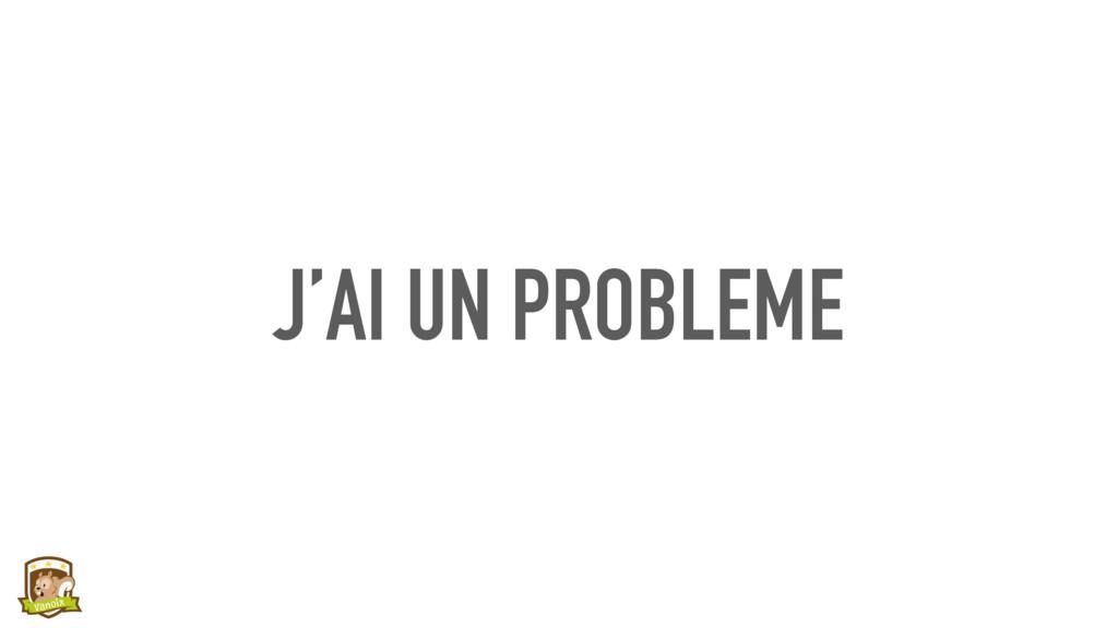 J'AI UN PROBLEME