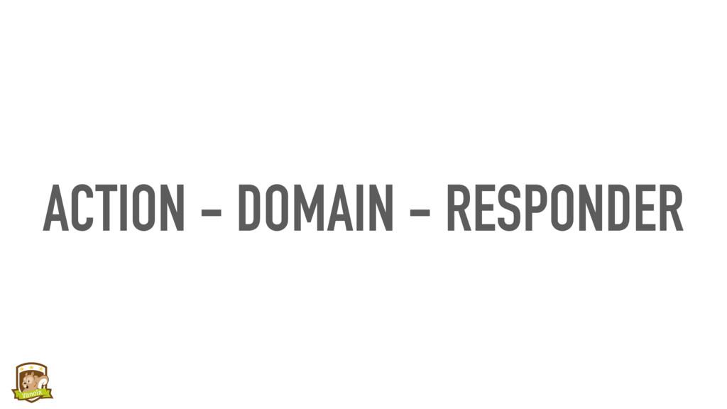 ACTION - DOMAIN - RESPONDER