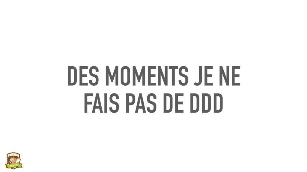 DES MOMENTS JE NE  FAIS PAS DE DDD