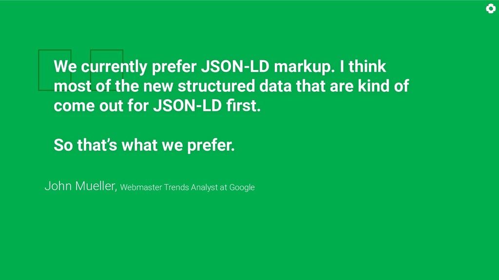 We currently prefer JSON-LD markup. I think mo...