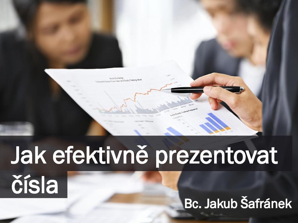 Jak efektivně prezentovat čísla Bc. Jakub Šafrá...