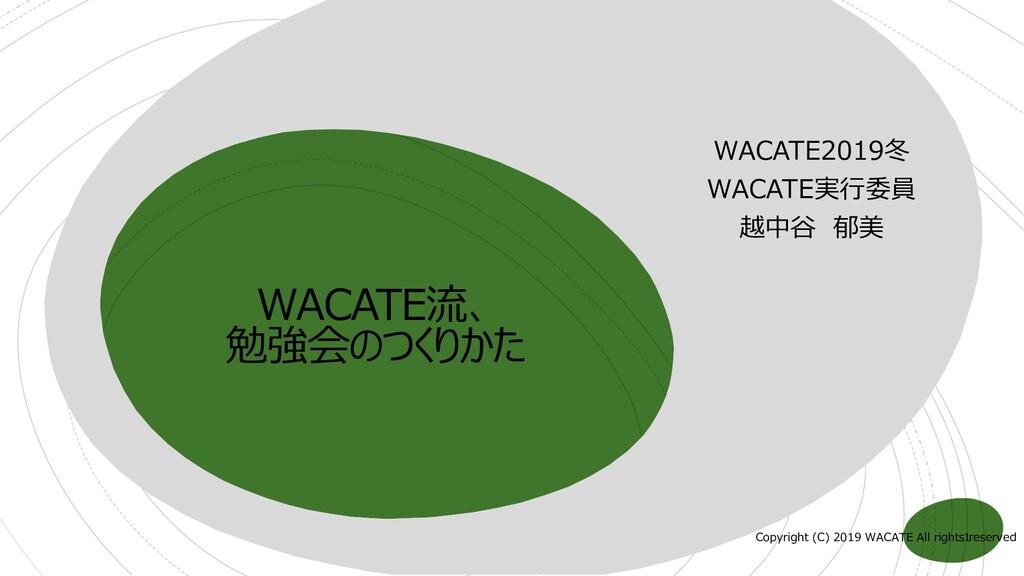WACATE流、 勉強会のつくりかた WACATE2019冬 WACATE実行委員 越中谷 郁...