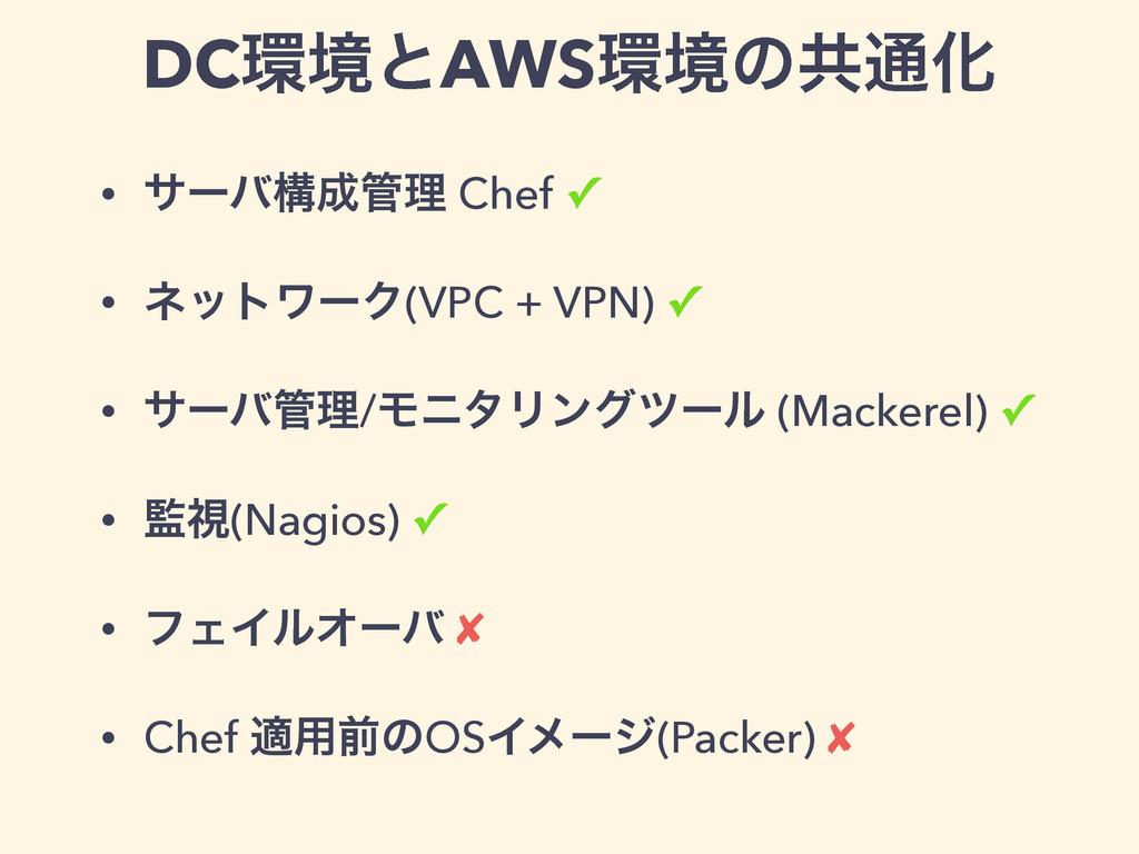 DCڥͱAWSڥͷڞ௨Խ • αʔόߏཧ Chef ✓ • ωοτϫʔΫ(VPC + ...