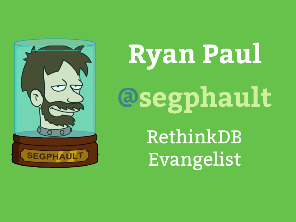 Ryan Paul RethinkDB Evangelist @segphault