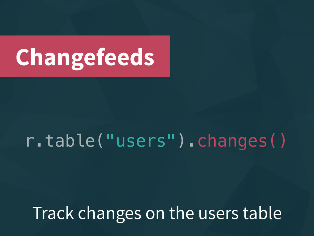 "r.table(""users"").changes() Changefeeds Track ch..."