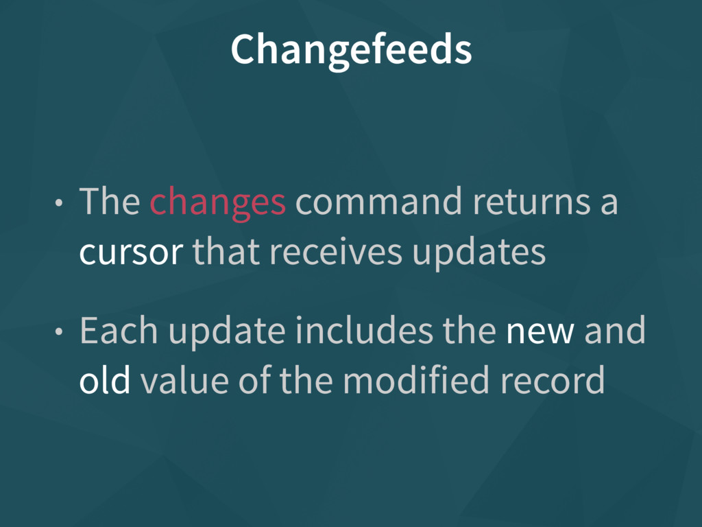 Changefeeds • The changes command returns a cur...