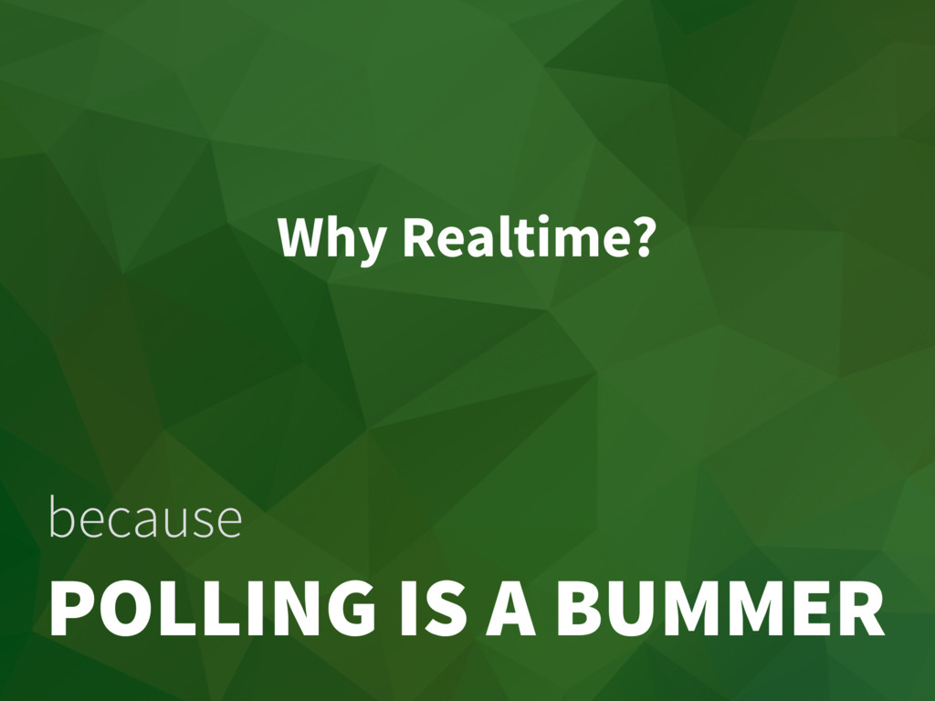 Why Realtime? because POLLING IS A BUMMER