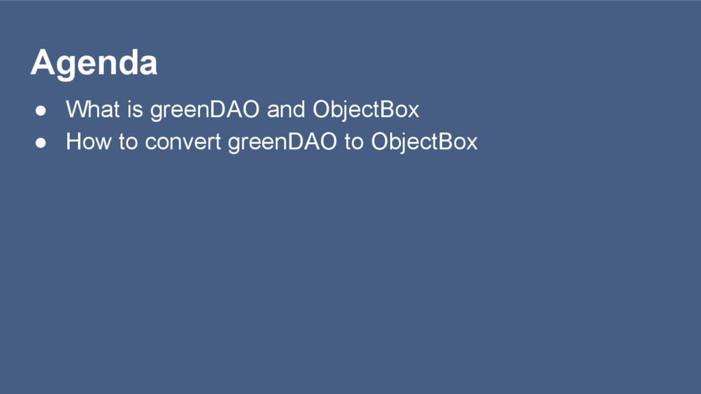 Agenda ● What is greenDAO and ObjectBox ● How t...