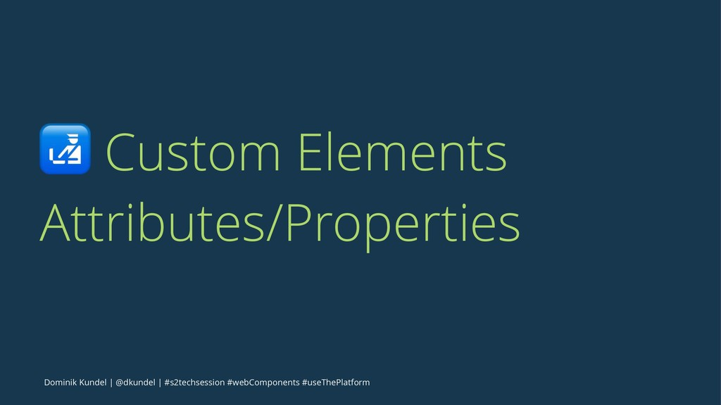 ! Custom Elements Attributes/Properties Dominik...