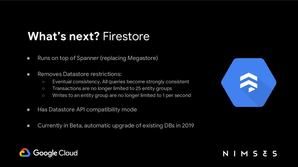 What's next? Firestore ● Runs on top of Spanner...