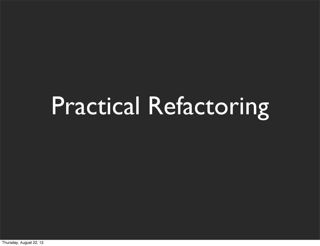 Practical Refactoring Thursday, August 22, 13