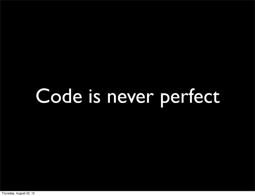 Code is never perfect Thursday, August 22, 13