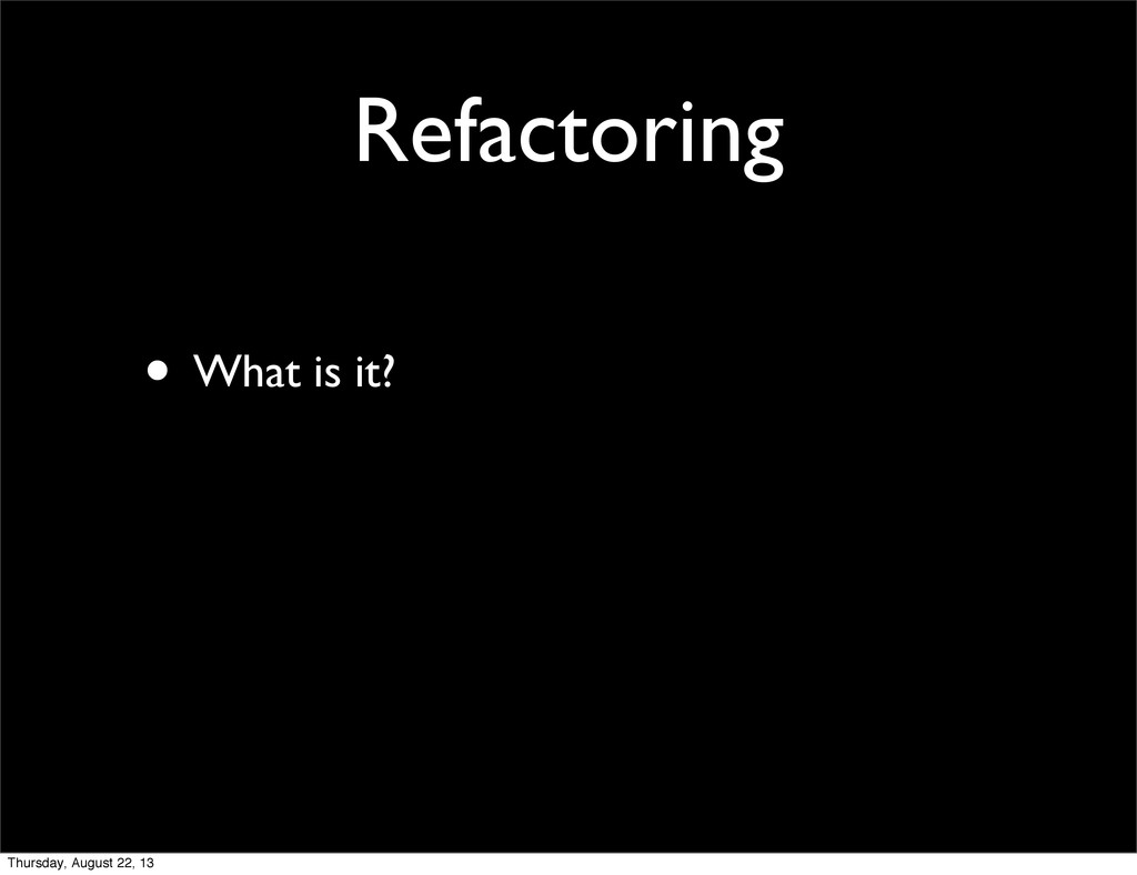 Refactoring • What is it? Thursday, August 22, ...