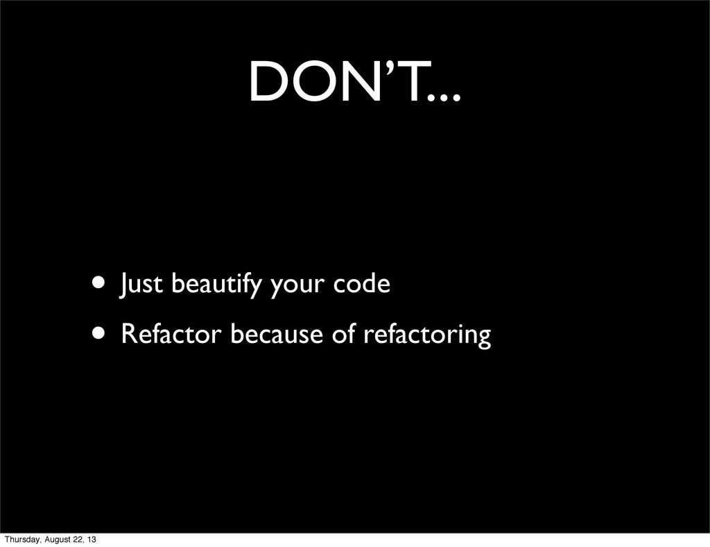 DON'T... • Just beautify your code • Refactor b...