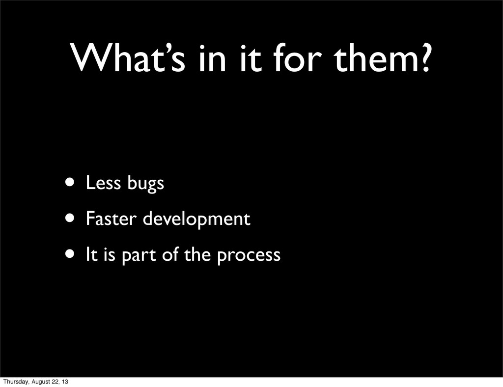 What's in it for them? • Less bugs • Faster dev...