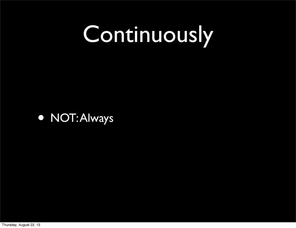 Continuously • NOT: Always Thursday, August 22,...