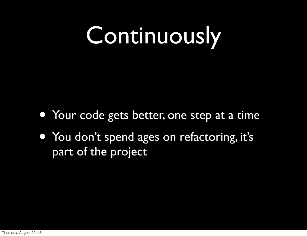 Continuously • Your code gets better, one step ...