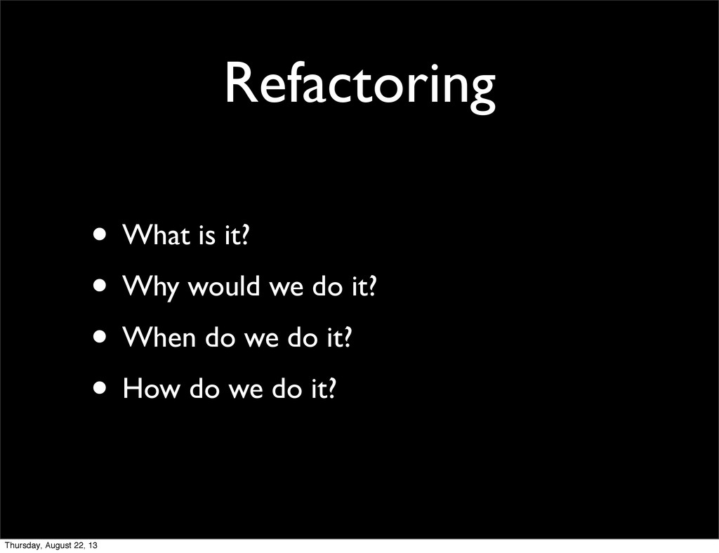 Refactoring • What is it? • Why would we do it?...