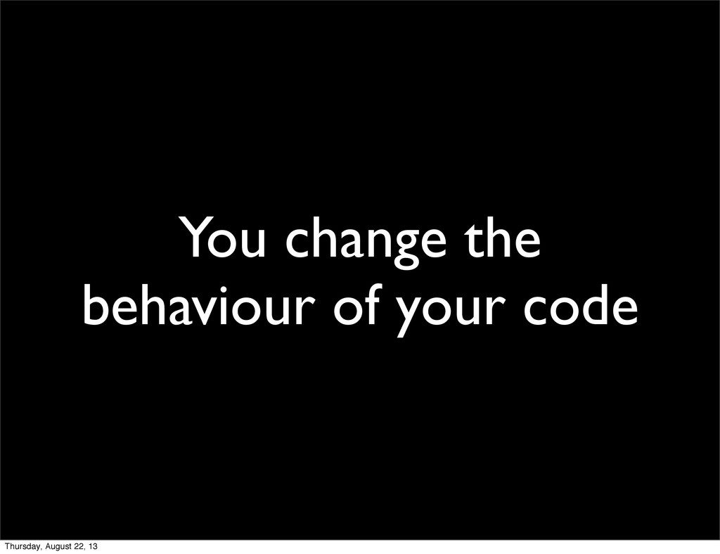 You change the behaviour of your code Thursday,...