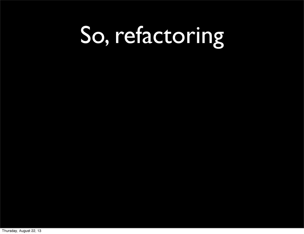 So, refactoring Thursday, August 22, 13