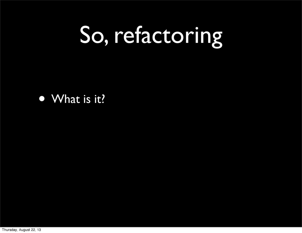 So, refactoring • What is it? Thursday, August ...