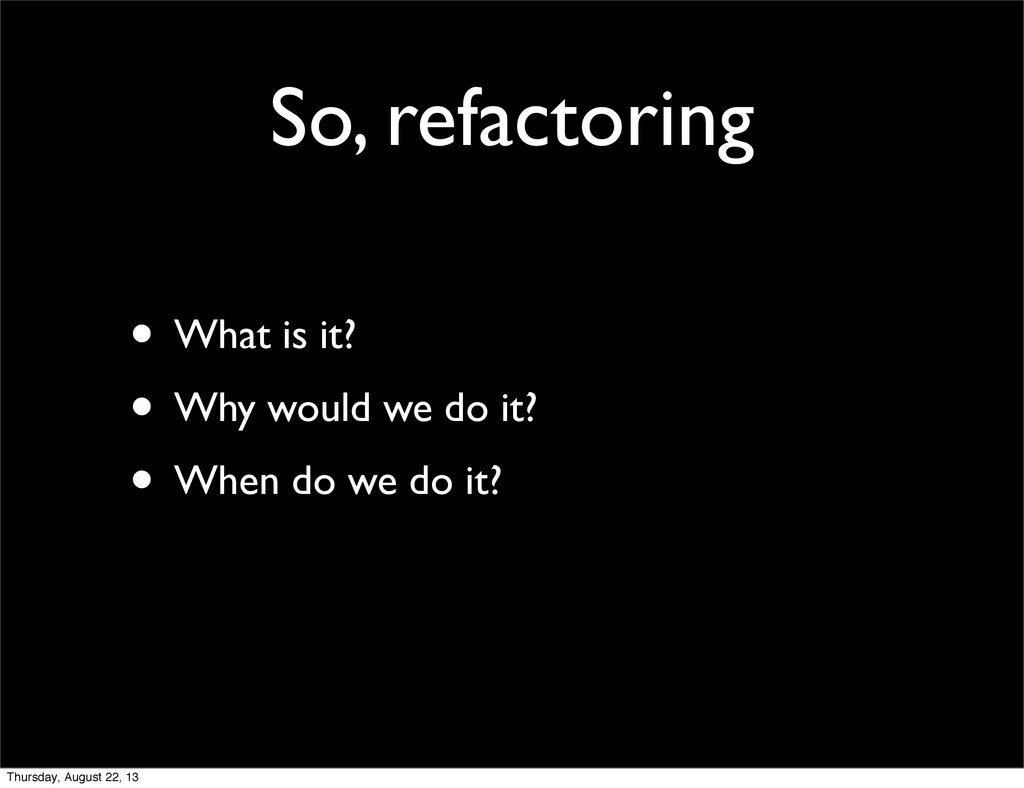 So, refactoring • What is it? • Why would we do...