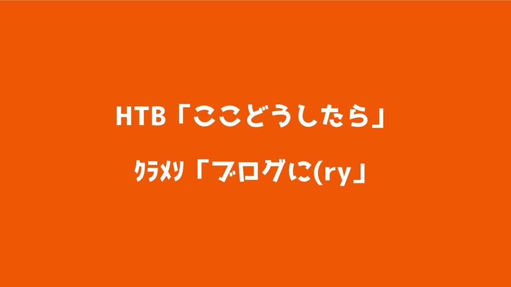 HTB「ここどうしたら」  クラメソ「ブログに(ry」