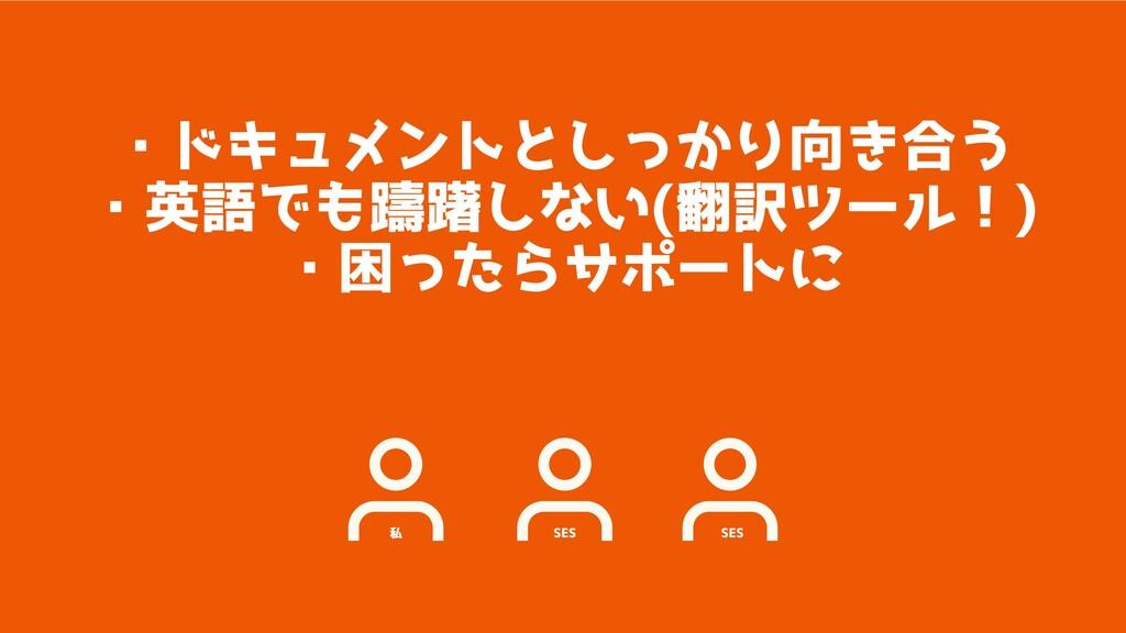 私 SES SES ・ドキュメントとしっかり向き合う ・英語でも躊躇しない(翻訳ツール!) ・...