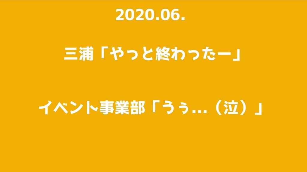 三浦「やっと終わったー」 2020.06. イベント事業部「うぅ...(泣)」