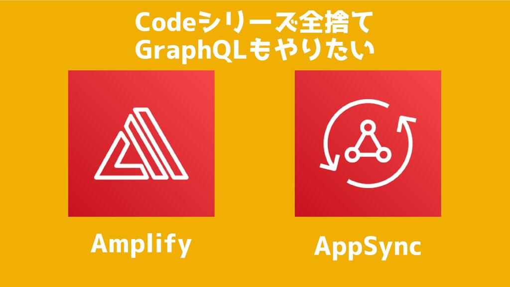 Codeシリーズ全捨て GraphQLもやりたい Amplify AppSync