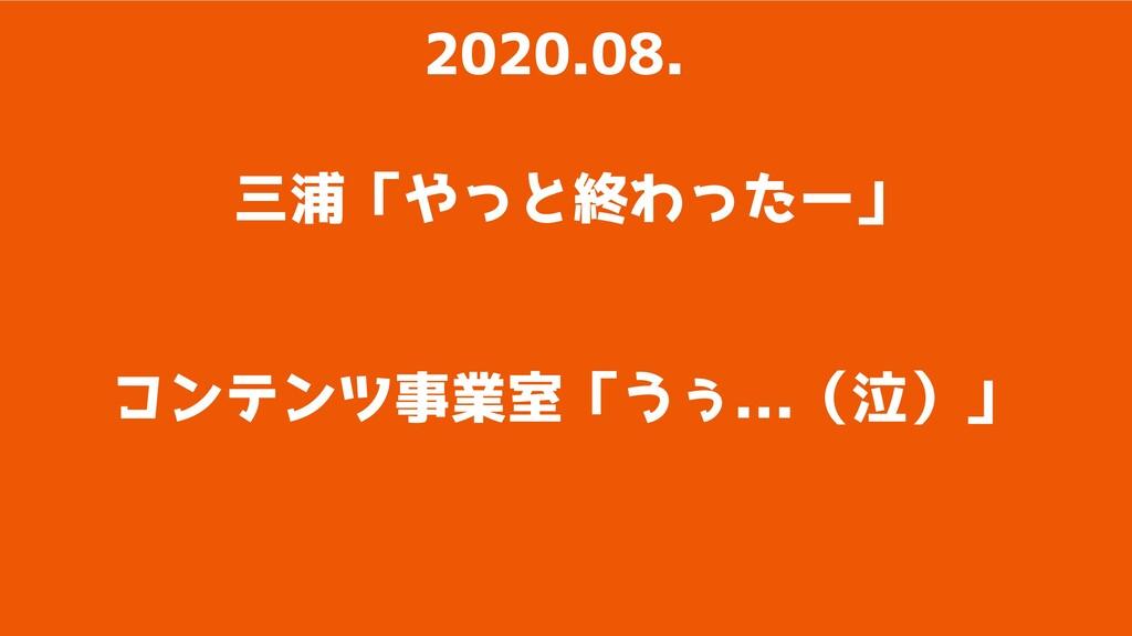 三浦「やっと終わったー」 2020.08. コンテンツ事業室「うぅ...(泣)」