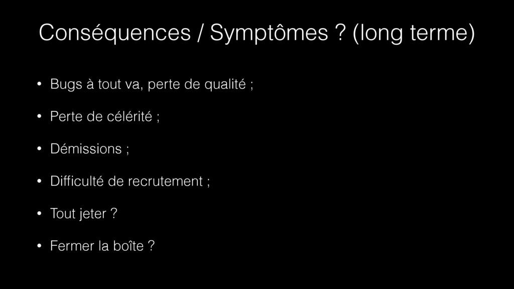 Conséquences / Symptômes ? (long terme) • Bugs ...