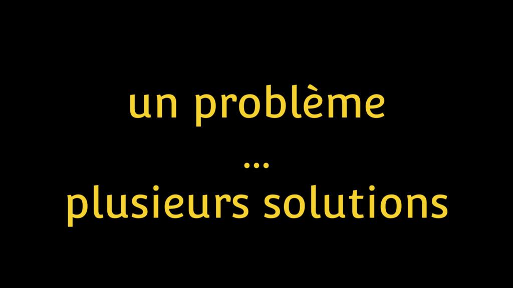 un problème … plusieurs solutions