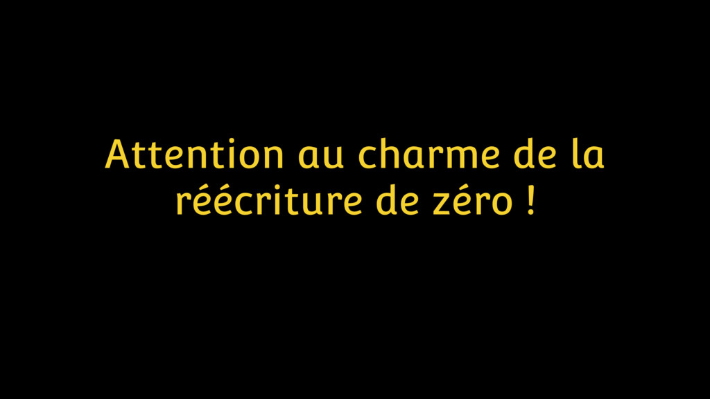 Attention au charme de la réécriture de zéro !