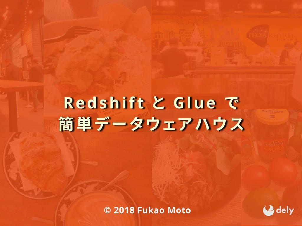 Redshift と Glue で 簡単データウェアハウス © 2018 Fukao Moto