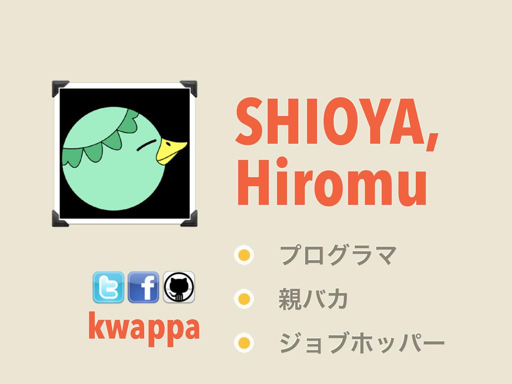 SHIOYA, Hiromu kwappa ϓϩάϥϚ όΧ δϣϒϗούʔ