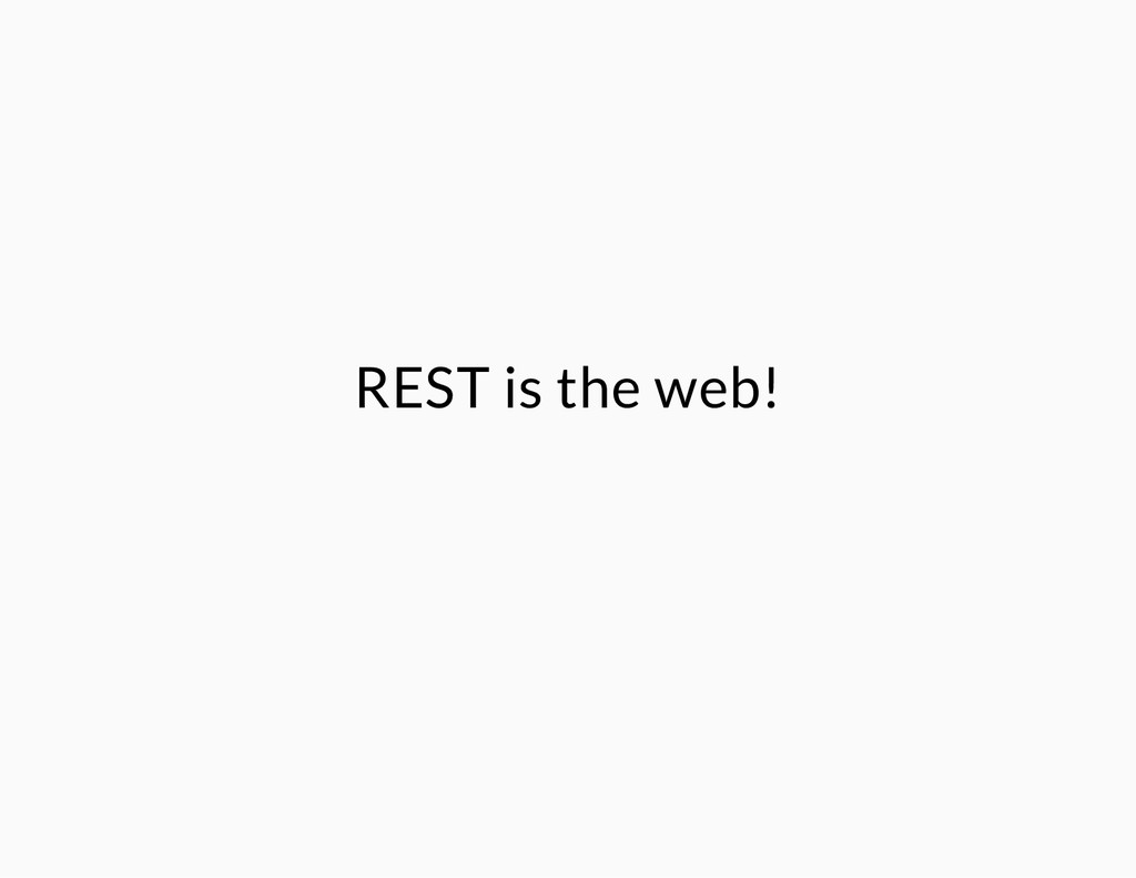 REST is the web!